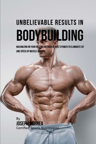 Unbelievable Results in Bodybuilding: Maximizing on your Resting Metabolic Rate's Power to Eliminate Fat and Speed up Muscle Growth ebook