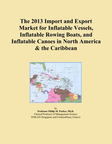 The 2013 Import and Export Market for Inflatable Vessels, Inflatable Rowing Boats, and Inflatable Canoes in North America & the (Caribbean Inflatable)