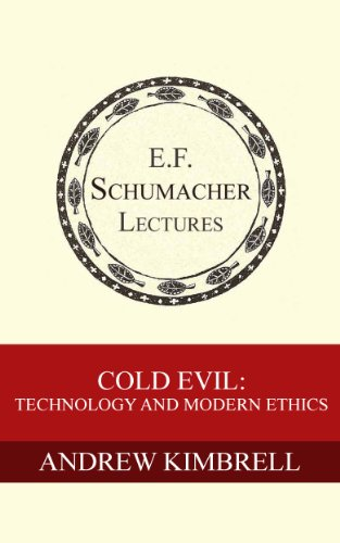 Cold Evil: Technology and Modern Ethics (Annual E. F. Schumacher Lectures Book 20)