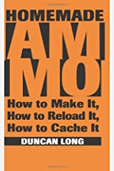 Homemade Ammo: How To Make It, How To Reload It, How To Cache It