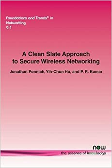 A Clean Slate Approach to Secure Wireless Networking (Foundations and Trends in Networking)
