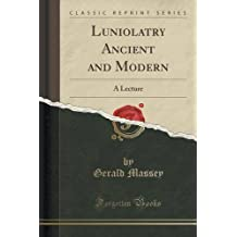 Luniolatry Ancient and Modern: A Lecture (Classic Reprint)