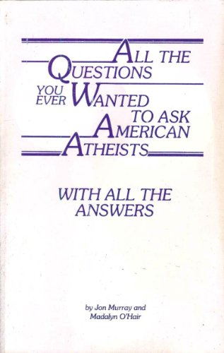 All the Questions You Ever Wanted to Ask American Atheists With All the Answers, 2nd Edition