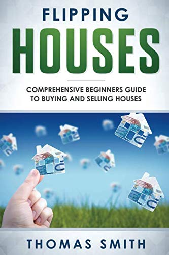 Flipping Houses: Comprehensive Beginner's Guide to Buying and Selling Houses (Guide To Buying And Selling A House)