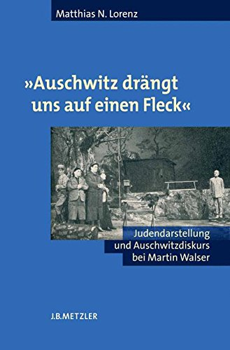 'Auschwitz drängt uns auf einen Fleck'. Judendarstellung und Auschwitzdiskurs bei Martin Walser