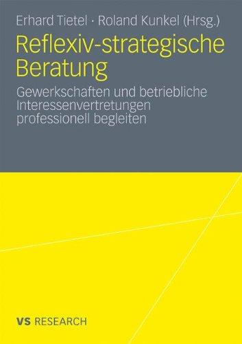Reflexiv-strategische Beratung. Gewerkschaften und betriebliche Interessenvertretungen professionell begleiten