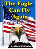 The Eagle Can Fly Again : A Blueprint for Rebuilding Democracy, Whalen, David, 1598729195