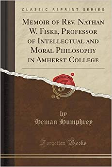 Book Memoir of Rev. Nathan W. Fiske, Professor of Intellectual and Moral Philosophy in Amherst College (Classic Reprint)