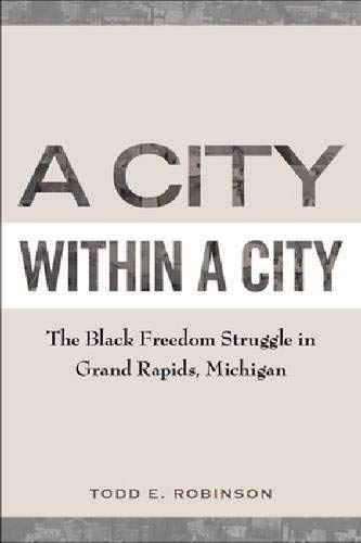 A City within a City: The Black Freedom Struggle in Grand Rapids, Michigan (Rapid Liberty City)