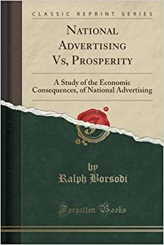 National Advertising Vs, Prosperity: A Study of the Economic Consequences, of National Advertising (Classic Reprint)