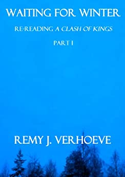 """Waiting for Winter: Re-Reading """"A Clash of Kings,"""" Part I by [Verhoeve, Remy J.]"""