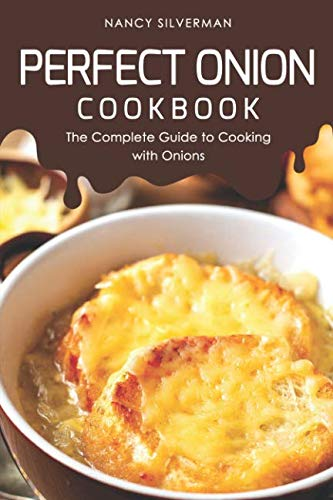 Perfect Onion Cookbook: The Complete Guide to Cooking with Onions by Nancy Silverman
