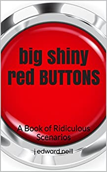 Big Shiny Red Buttons: A Book of Ridiculous Scenarios by [Neill, J Edward]