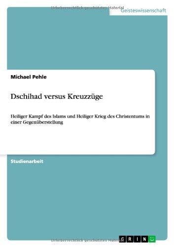Dschihad versus Kreuzzüge: Heiliger Kampf des Islams und Heiliger Krieg des Christentums in einer Gegenüberstellung