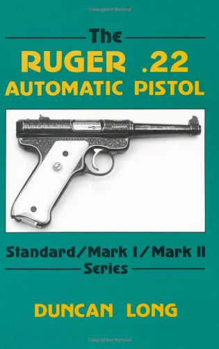The Ruger .22 Automatic Pistol: Standard/ Mark I/ Mark II Series Ruger Automatic Pistol