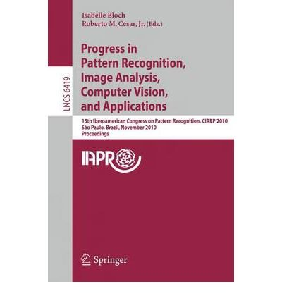 [(Progress in Pattern Recognition, Image Analysis, Computer Vision, and Applications: 15th Iberoamerican Congress on Pattern Recognition, CIARP 2010, Sao Paulo, Brazil, November 8-11, 2010, Proceedings )] [Author: Isabelle Bloch] [Jan-2011] PDF