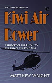 Kiwi Air Power: A history of the RNZAF to the end of the Cold War (New Zealand Military Series Book 1) by [Wright, Matthew]