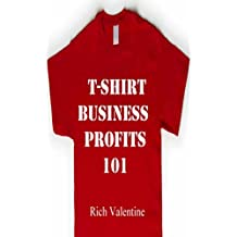 T-Shirt Business Profits 101: How To Do T-Shirt Design,T-Shirt Printing And Start A Profitable T-Shirt Business In Your Spare Time