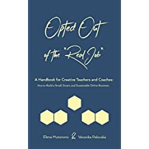 Opted Out of the *Real Job* -- A Handbook for Creative Teachers and Coaches : How to Build a Small, Smart and Sustainable Online Business