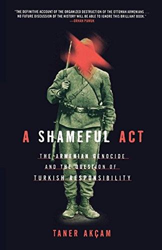 A Shameful Act: The Armenian Genocide and the Question of Turkish Responsibility