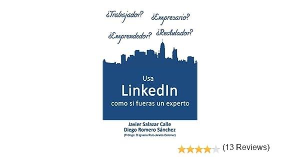 Usa LinkedIn como si fueras un experto eBook: Javier Salazar Calle, Diego Romero Sanchez, Ignacio Insua: Amazon.es: Tienda Kindle