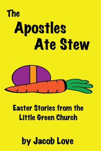 The Apostles Ate Stew: Easter Stories from the Little Green Church (The Little Green Church Stories) (Volume 4) ebook