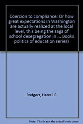 Coercion to compliance: Or how great expectations in Washington are actually realized at the local level, this being the saga of school desegregation ... Books politics of education series)