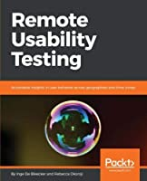 Remote Usability Testing: Actionable insights in user behavior across geographies and time zones Front Cover