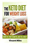 The Keto Diet For Weight Loss: Burn Fat, Fight Diabetes and Feel Great! (Keto Diet Plan,Keto Living, Ketogenic Diet Recipes, Ketogenic Diet) (Volume 1)