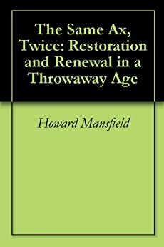 The Same Ax, Twice: Restoration and Renewal in a Throwaway Age by [Mansfield, Howard]