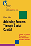 Achieving Success Through Social Capital: Tapping the Hidden Resources in Your Personal and Business Networks (J-B-UMBS Series)