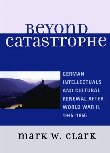Beyond Catastrophe: German Intellectuals and Cultural Renewal After World War II, 1945D1955