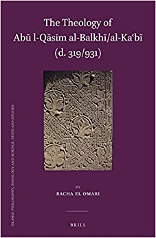 The Theology of Ab l-Qsim al-Balkh/al-Kab (d. 319/931) (Islamic Philosophy, Theology and Science. Texts and Studies)