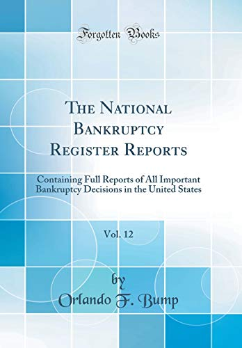 National Bankruptcy Register - The National Bankruptcy Register Reports, Vol. 12: Containing Full Reports of All Important Bankruptcy Decisions in the United States (Classic Reprint)