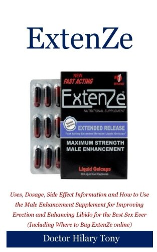 ExtenZe: Uses, Dosage, Side Effect Information and How to Use the Male Enhancement Supplement for Improving Erection and Enhancing Libido for the Best Sex Ever (Including Where to Buy ExtenZe online)