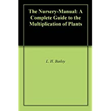 The Nursery-Manual: A Complete Guide to the Multiplication of Plants