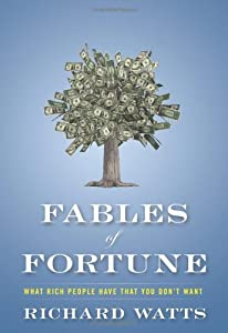 Fables of Fortune: What Rich People Have That You Don't Want by Richard Watts (2012-01-01)