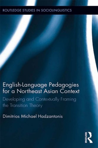 Download English Language Pedagogies for a Northeast Asian Context: Developing and Contextually Framing the Transition Theory (Routledge Studies in Sociolinguistics) Pdf