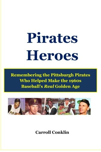 Pirates Heroes: Remembering the Pittsburgh Pirates Who Helped Make the 1960s Baseball's Real Golden -