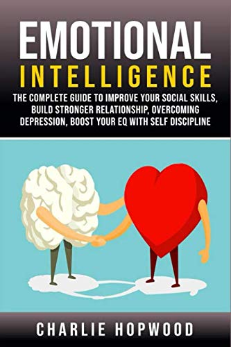 Emotional Intelligence: The Complete Guide to Improve Your Social Skills, Build Stronger Relationship, Overcoming Depression, Boost Your EQ With Self Discipline.