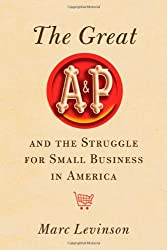 [The Great A&P and the Struggle for Small Business in America] [by: Marc Levinson]