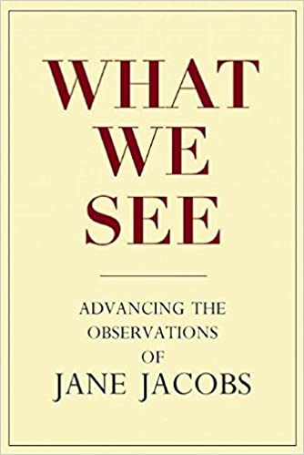 what-we-see-advancing-the-observations-of-jane-jacobs