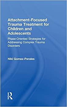 Attachment-Focused Trauma Treatment for Children and Adolescents: Phase-Oriented Strategies for Addressing Complex Trauma Disorders
