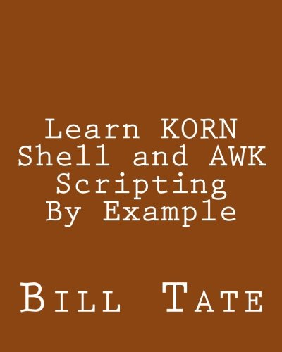Learn KORN Shell and AWK Scripting By Example: A Cookbook of Advanced Scripts For Unix and Linux Environments PDF