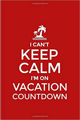I Cant Keep Calm Im On Vacation Countdown Funny Vacation