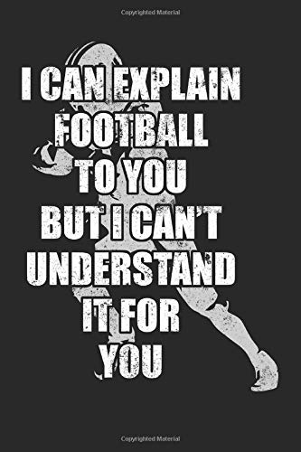 I Can Explain Football To You But I Can't Understand It For You: Blank Lined Journal To Write In Football Notebook