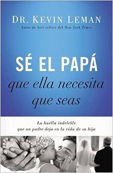 Book Sé el papá que ella necesita que seas: La huella indeleble que un padre deja en la vida de su hija