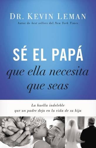 Se el papa que ella necesita que seas: La huella indeleble que un padre deja en la vida de su hija (Spanish Edition) [Kevin Leman] (Tapa Blanda)