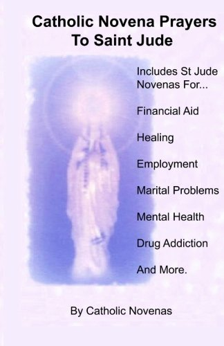 Novena Prayer - Catholic Novena Prayers To Saint Jude: Including Financial Aid Novena, Physical Healing Novenas, Employment Novena, Marital Difficulty Novena, Mental ... Addiction Novena, And Special Request Novena