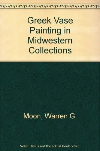 Greek Vase Painting in Midwestern Collections by Warren G. Moon (1979-06-03)